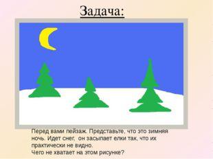 Задача: Перед вами пейзаж. Представьте, что это зимняя ночь. Идет снег, он за