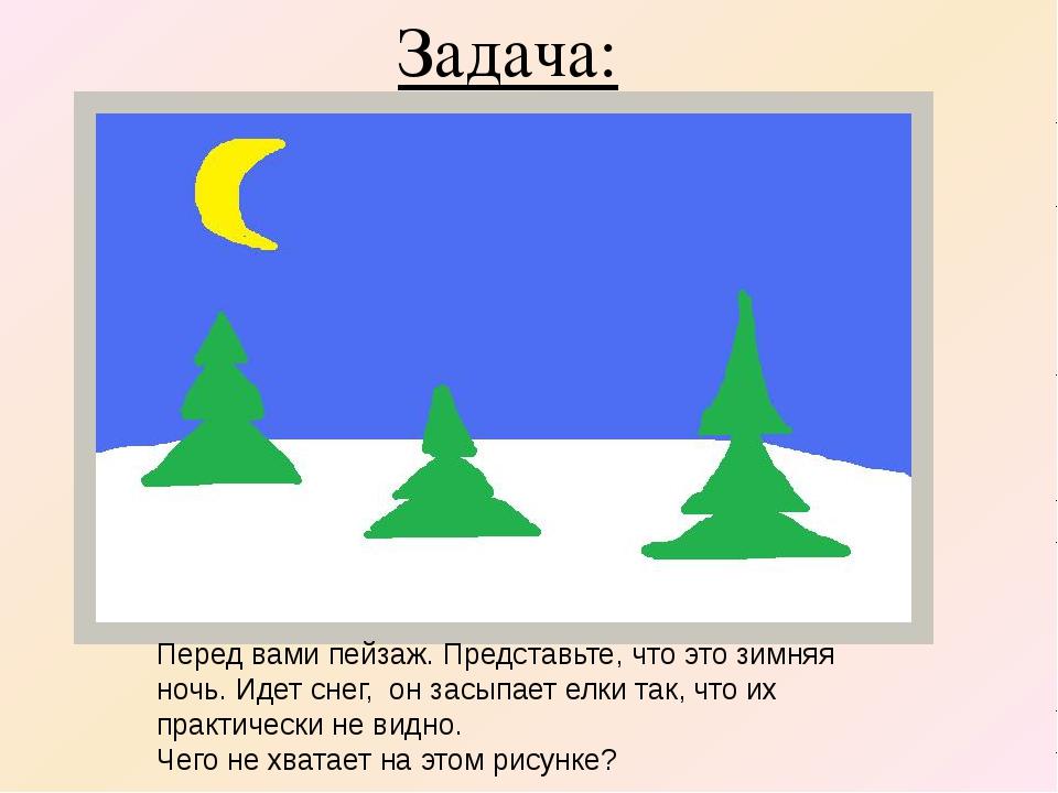 Задача: Перед вами пейзаж. Представьте, что это зимняя ночь. Идет снег, он за...