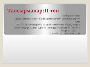 Тапсырмалар:ІІ топ «Батырлар» тобы Алтын Орданың саяси жағынан мемлекттік бед