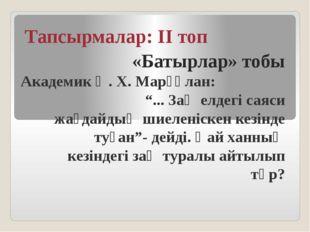 """Тапсырмалар: ІІ топ «Батырлар» тобы Академик Ә. Х. Марғұлан: """"... Заң елдегі"""