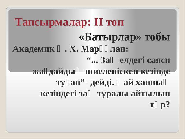 """Тапсырмалар: ІІ топ «Батырлар» тобы Академик Ә. Х. Марғұлан: """"... Заң елдегі..."""