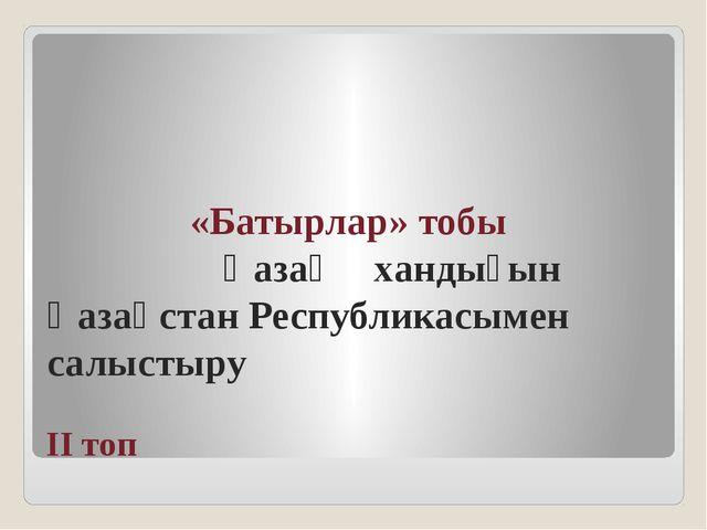 ІІ топ «Батырлар» тобы Қазақ хандығын Қазақстан Республикасымен салыстыру