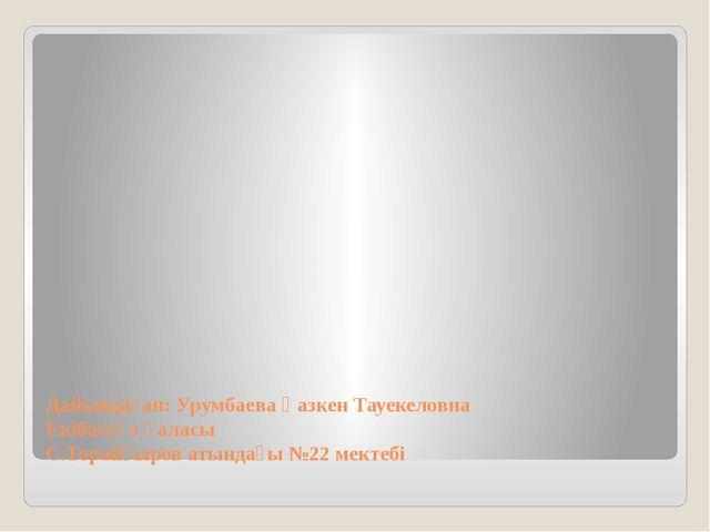 Дайындаған: Урумбаева Қазкен Тауекеловна Екібастұз қаласы С.Торайғыров атында...