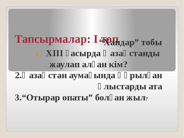 """Тапсырмалар: І топ """"Хандар"""" тобы ХІІІ ғасырда Қазақстанды жаулап алған кім? 2..."""
