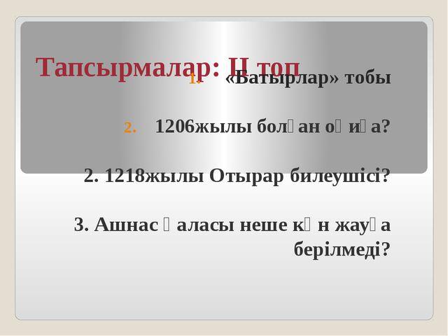 Тапсырмалар: ІІ топ «Батырлар» тобы 1206жылы болған оқиға? 2. 1218жылы Отырар...
