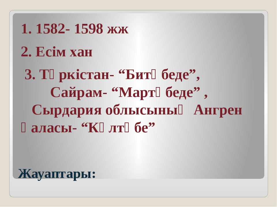"""Жауаптары: 1. 1582- 1598 жж 2. Есім хан 3. Түркістан- """"Битөбеде"""", Сайрам- """"Ма..."""