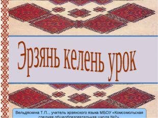 Вельдяскина Т.П.., учитель эрзянского языка МБОУ «Комсомольская средняя общео