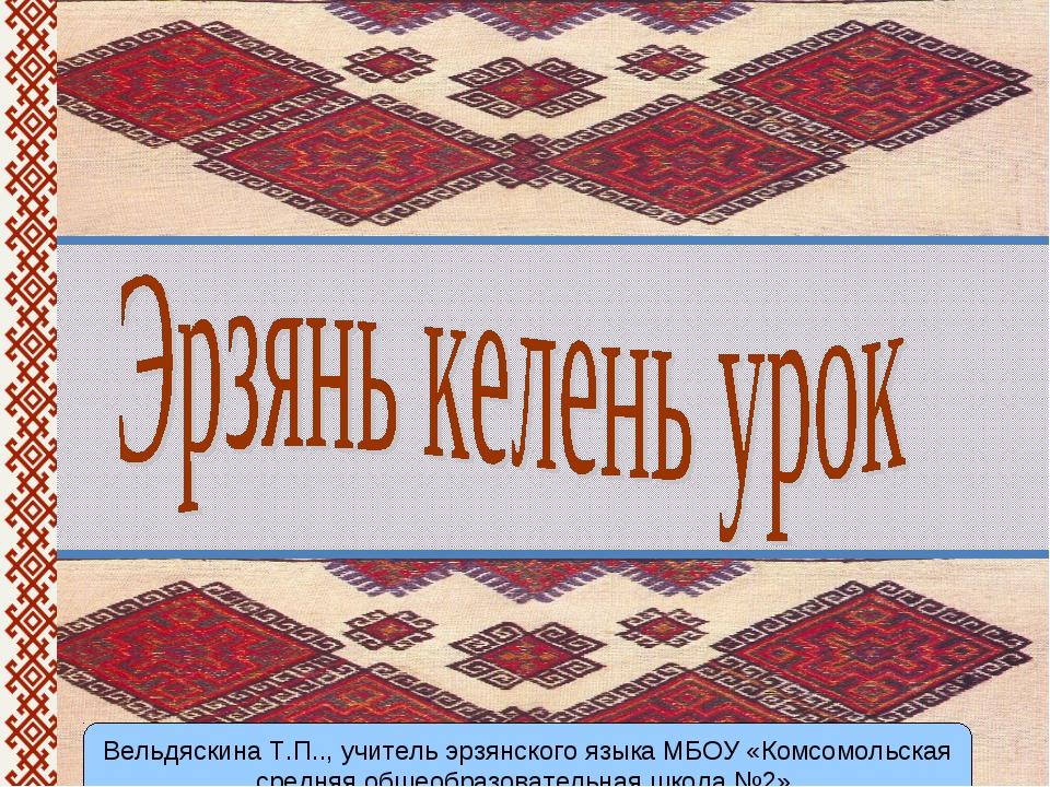 Вельдяскина Т.П.., учитель эрзянского языка МБОУ «Комсомольская средняя общео...