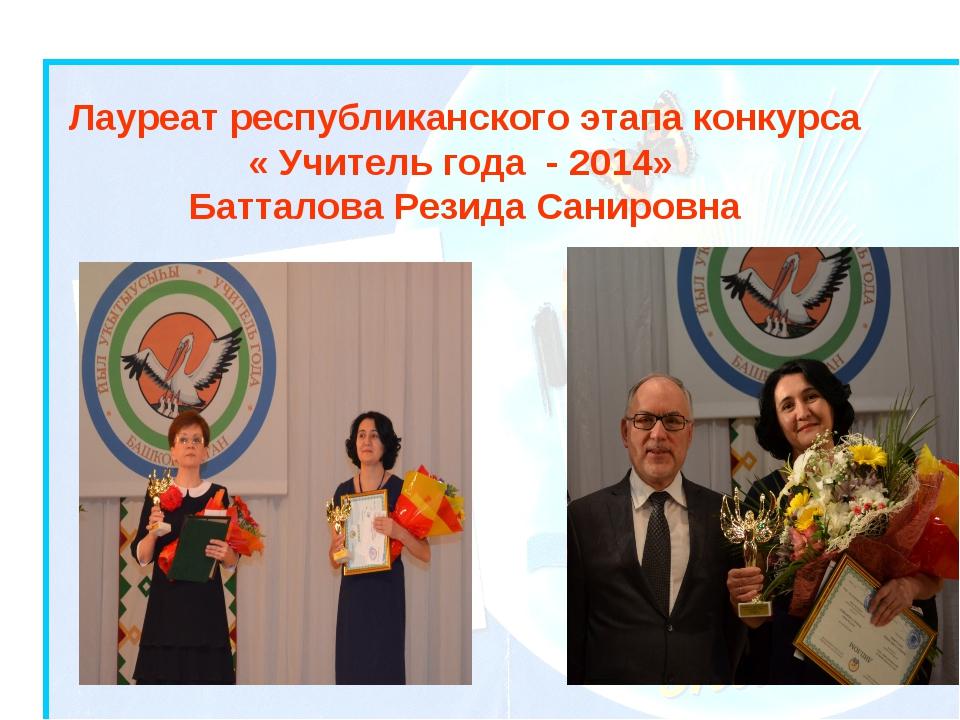 Лауреат республиканского этапа конкурса « Учитель года - 2014» Батталова Рези...