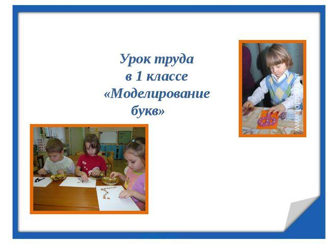 Урок труда в 1 классе «Моделирование букв»
