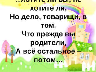 …Хотите ли вы, не хотите ли, Но дело, товарищи, в том, Что прежде вы родители