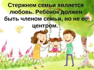 Стержнем семьи является любовь. Ребёнок должен быть членом семьи, но не её це