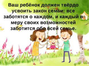 Ваш ребёнок должен твёрдо усвоить закон семьи: все заботятся о каждом, и кажд