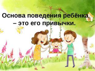 Основа поведения ребёнка – это его привычки.