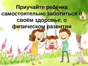 Приучайте ребёнка самостоятельно заботиться о своём здоровье, о физическом ра