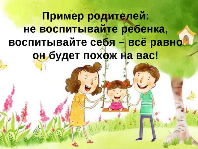 Пример родителей: не воспитывайте ребенка, воспитывайте себя – всё равно он б...
