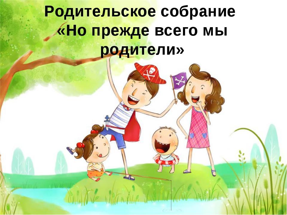Родительское собрание «Но прежде всего мы родители»