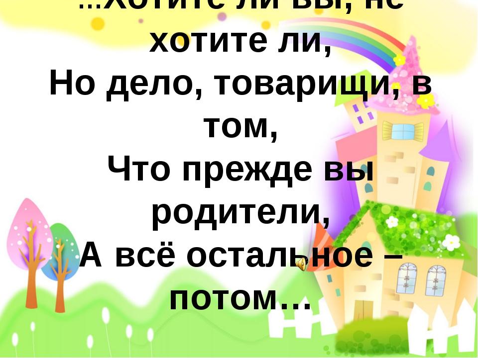…Хотите ли вы, не хотите ли, Но дело, товарищи, в том, Что прежде вы родители...