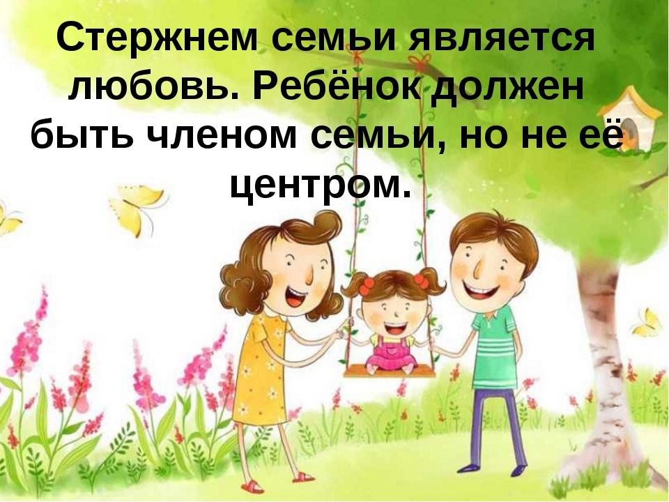 Стержнем семьи является любовь. Ребёнок должен быть членом семьи, но не её це...
