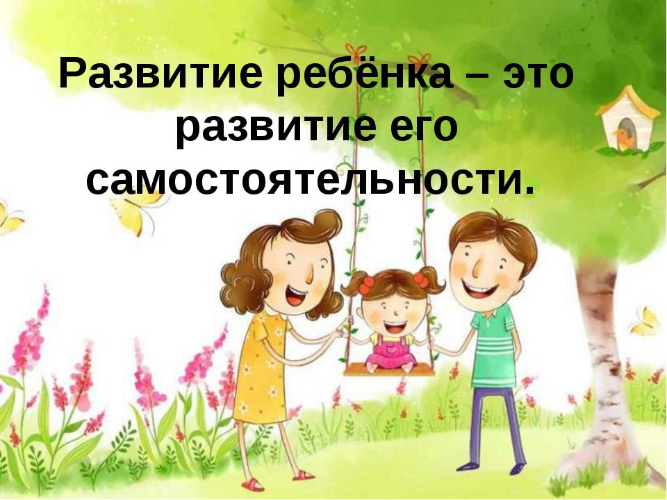 Развитие ребёнка – это развитие его самостоятельности.