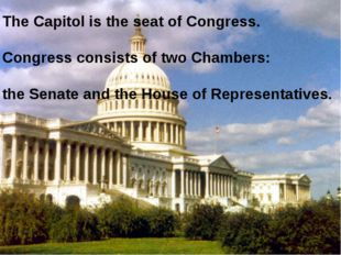 The Capitol is the seat of Congress. Congress consists of two Chambers: the S