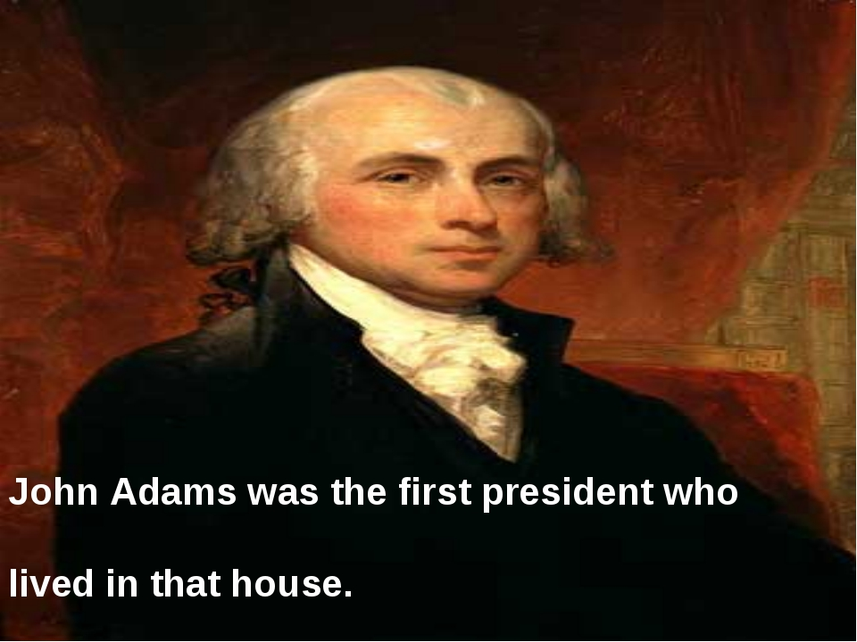 John Adams was the first president who lived in that house.