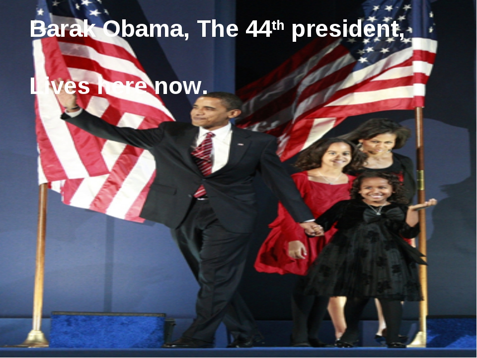Barak Obama, The 44th president, Lives here now.