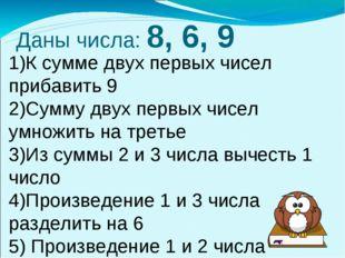 Даны числа: 8, 6, 9 1)К сумме двух первых чисел прибавить 9 2)Сумму двух перв