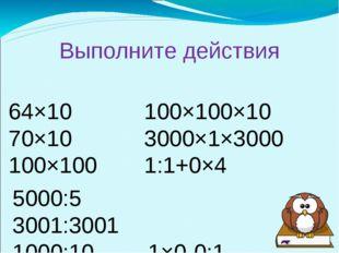 Выполните действия 64×10100×100×10 70×103000×1×3000 100×1001:1+0×4 50