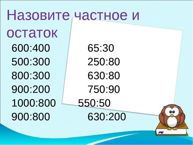 Назовите частное и остаток 600:40065:30 500:300250:80 800:300630:...