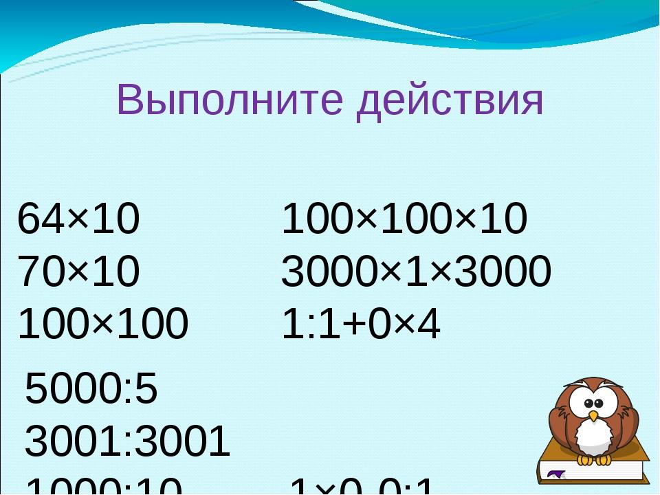 Выполните действия 64×10100×100×10 70×103000×1×3000 100×1001:1+0×4 50...