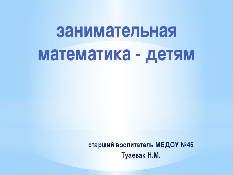 старший воспитатель МБДОУ №46 Туаевак Н.М. занимательная математика - детям
