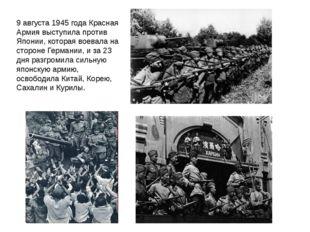 9 августа 1945 года Красная Армия выступила против Японии, которая воевала на
