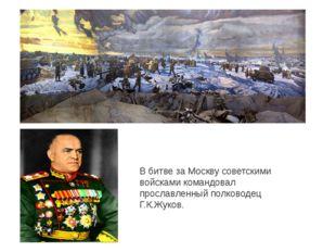 В битве за Москву советскими войсками командовал прославленный полководец Г.К