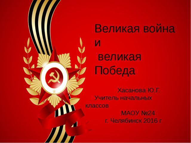 Великая война и великая Победа Хасанова Ю.Г. Учитель начальных классов МАОУ...