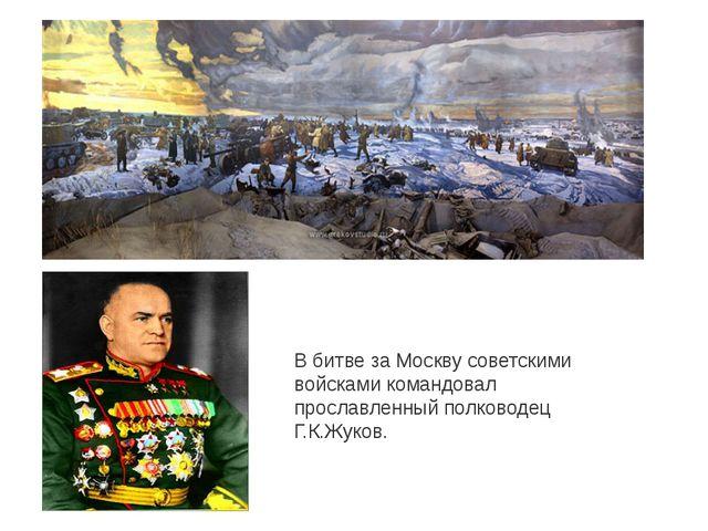 В битве за Москву советскими войсками командовал прославленный полководец Г.К...