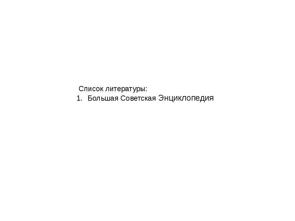 Список литературы: Большая Советская Энциклопедия