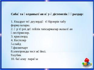 Сабақта қолданылған оқу-әдістемелік құралдар: 1. Квадрат теңдеулердің түбірле