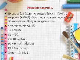 Решение задачи 1. Пусть собак было –х, тогда обезьян –(х+9), а тигров – (х+9+