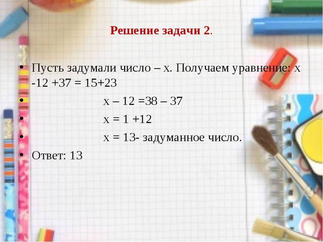 Решение задачи 2. Пусть задумали число – х. Получаем уравнение: х -12 +37 = 1...