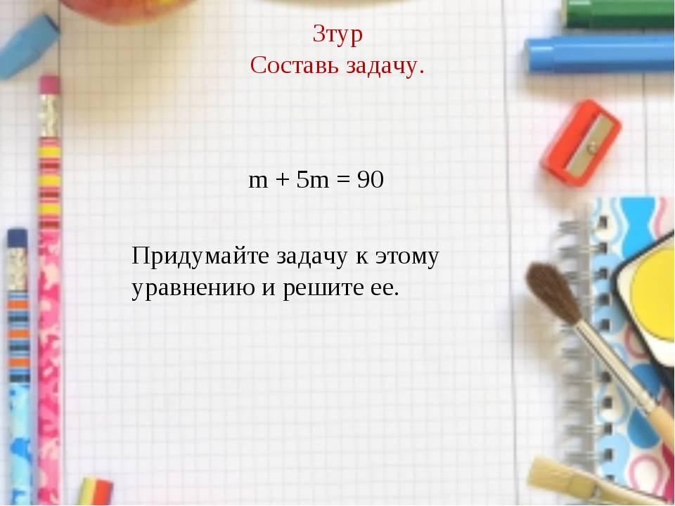 3тур Составь задачу. m + 5m = 90 Придумайте задачу к этому уравнению и решите...