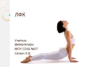 ЛФК Учитель физкультуры МОУ СОШ №27 Селюч Л.В.