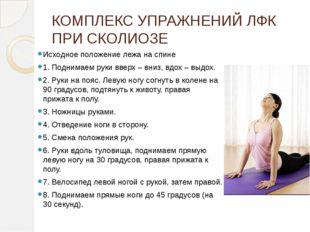 КОМПЛЕКС УПРАЖНЕНИЙ ЛФК ПРИ СКОЛИОЗЕ Исходное положение лежа на спине 1. Подн