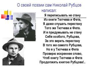 О своей поэзии сам Николай Рубцов написал: Я переписывать не стану Из книги Т