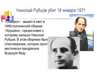 Николай Рубцов убит 19 января 1971 «Сиверко» - вышел в свет в 1969,поэтически