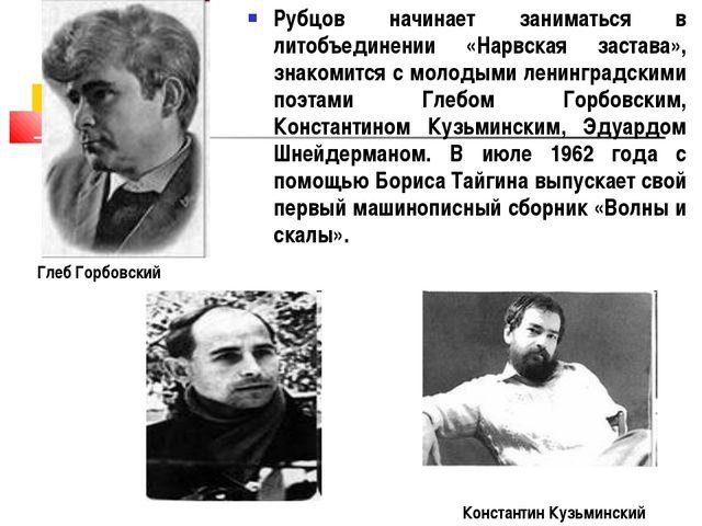 Рубцов начинает заниматься в литобъединении «Нарвская застава», знакомится с...