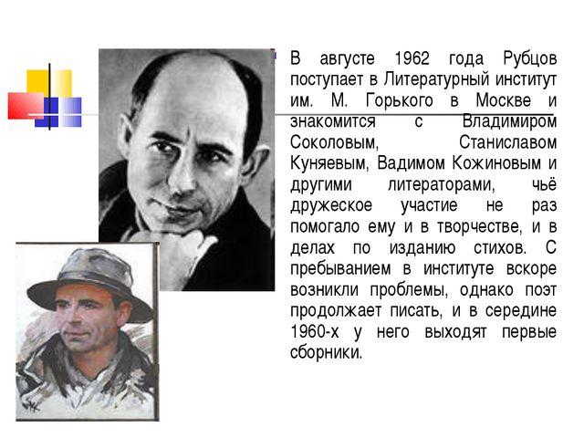 В августе 1962 года Рубцов поступает в Литературный институт им. М. Горького...