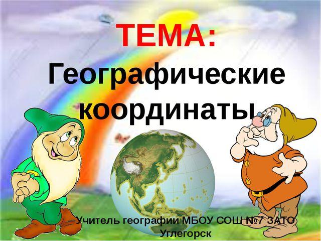 ТЕМА: Географические координаты Учитель географии МБОУ СОШ №7 ЗАТО Углегорск...