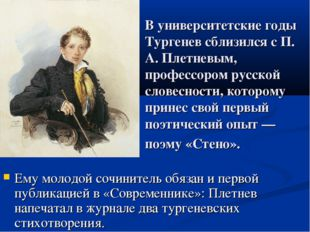 В университетские годы Тургенев сблизился с П. А. Плетневым, профессором русс