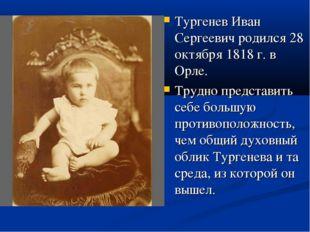 Тургенев Иван Сергеевич родился 28 октября 1818 г. в Орле. Трудно представить